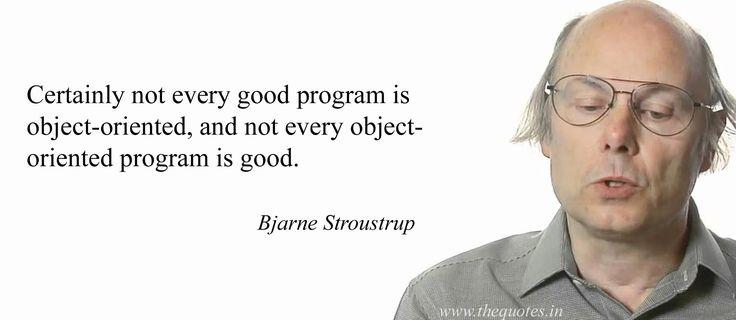Certainly not every good program is object-oriented, and not every object-oriented program is good.                                                         Bjarne Stroustrup