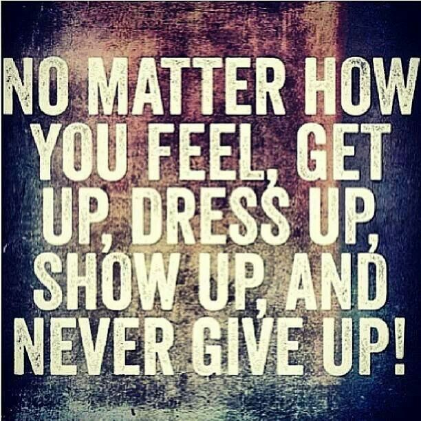 No matter how you feel, get up, dress up, show up, and never give up! #motivation