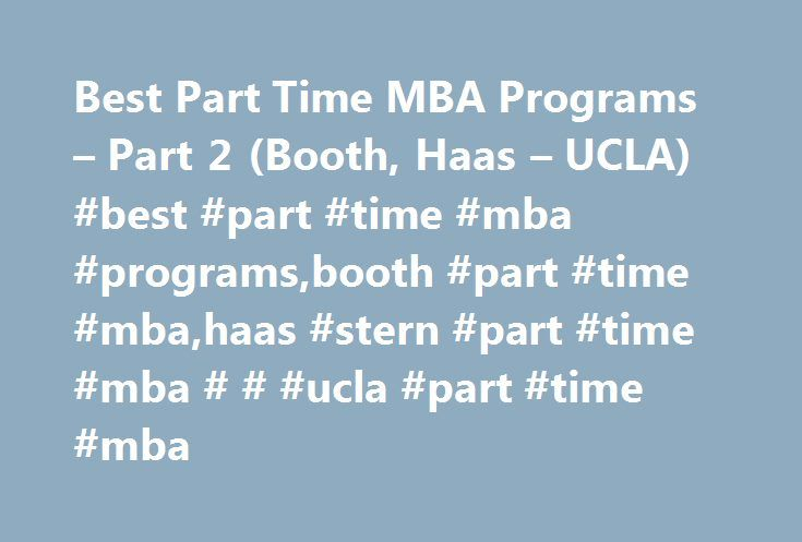 Best Part Time MBA Programs – Part 2 (Booth, Haas – UCLA) #best #part #time #mba #programs,booth #part #time #mba,haas #stern #part #time #mba # # #ucla #part #time #mba http://oklahoma-city.remmont.com/best-part-time-mba-programs-part-2-booth-haas-ucla-best-part-time-mba-programsbooth-part-time-mbahaas-stern-part-time-mba-ucla-part-time-mba/  # Best Part Time MBA Programs – Part 2 (Booth, Haas UCLA) 3) University of Chicago (Booth) Booth offers working professionals a flexible, Part-time…