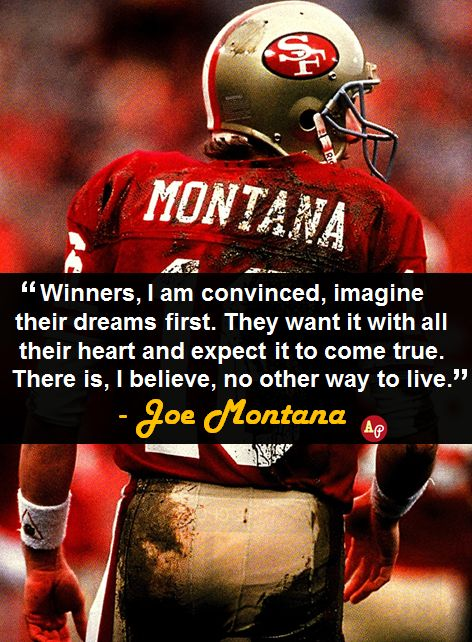 """Winners, I am convinced, imagine their dreams first. They want it with all their heart and expect it to come true. There is, I believe, no other way to live."" - #JoeMontana"