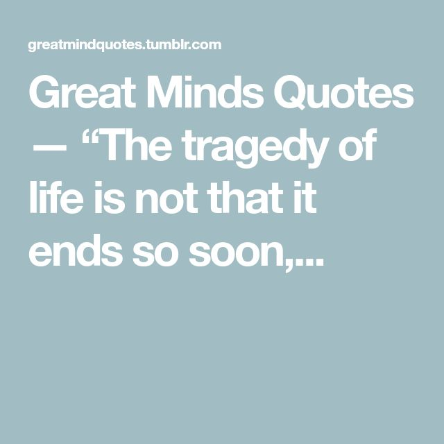 """Great Minds Quotes — """"The tragedy of life is not that it ends so soon,..."""