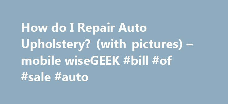 How do I Repair Auto Upholstery? (with pictures) – mobile wiseGEEK #bill #of #sale #auto http://pakistan.remmont.com/how-do-i-repair-auto-upholstery-with-pictures-mobile-wisegeek-bill-of-sale-auto/  #auto upholstery repair # wiseGEEK: How do I Repair Auto Upholstery? Repairing auto upholstery can be somewhat complicated, and as such you'll need a careful approach to get good results. The first thing you'll want to do is identify what sort of material you're working with. Upholstery in most…