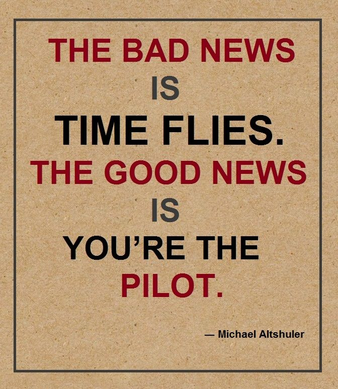 The bad news is time flies. The good news is you're the pilot. – Michael Altshuler thedailyquotes.com