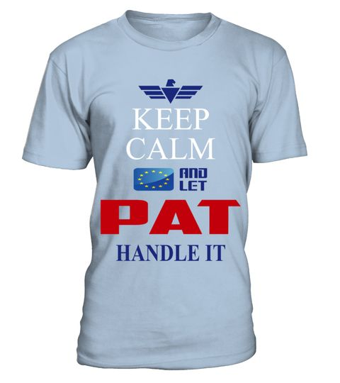 # PAT KEEP CALM AND LET PAT HANDLE IT EUROPEAN .  PAT KEEP CALM AND LET PAT HANDLE IT EUROPEAN  A GIFT FOR A SPECIAL PERSON  It's a unique tshirt, with a special name!   HOW TO ORDER:  1. Select the style and color you want:  2. Click Reserve it now  3. Select size and quantity  4. Enter shipping and billing information  5. Done! Simple as that!  TIPS: Buy 2 or more to save shipping cost!   This is printable if you purchase only one piece. so dont worry, you will get yours.   Guaranteed safe…