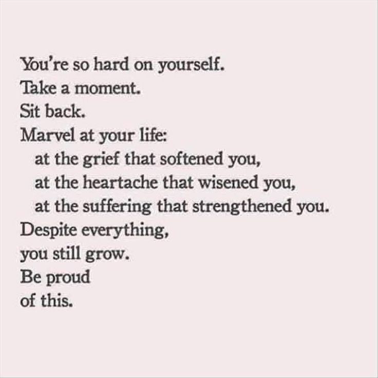 you're so hard on yo  you're so hard on yourself. take a moment. sit back. marvel at your life: at the grief that softened you, at the heartache that wisened you, at the suffering that strengthened you. despite everything, you still grow. be proud of this.  https://www.pinterest.com/pin/142848619410980428/   Also check out: http://kombuchaguru.com
