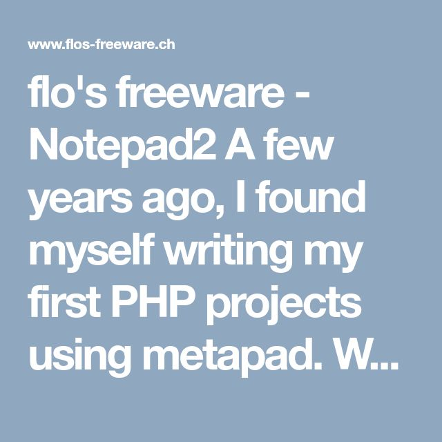 flo's freeware - Notepad2 A few years ago, I found myself writing my first PHP projects using metapad. When I was looking around for text editors with syntax highlighting, I have come across the Scintilla source code editing component. I was very much impressed by this project, so I decided to create my own Scintilla-based text editor.  The result is Notepad2, a fast and light-weight Notepad-like text editor with syntax highlighting. This program can be run out of the box without…