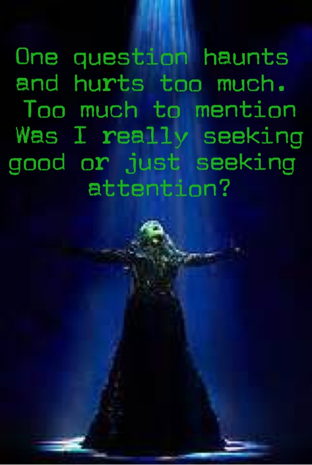 One questions haunts and hurts too much. Too much to mention. Was I really seeking good or just seeking attention?