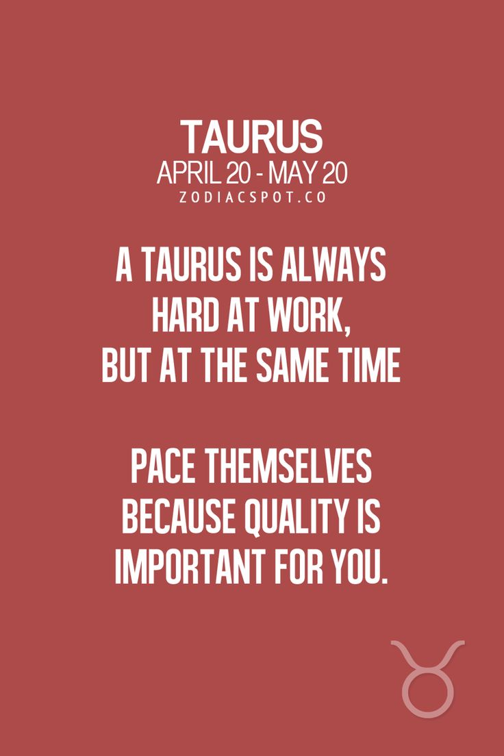 A Taurus is always hard at work, but at the same time paces themselves because quality is important for you