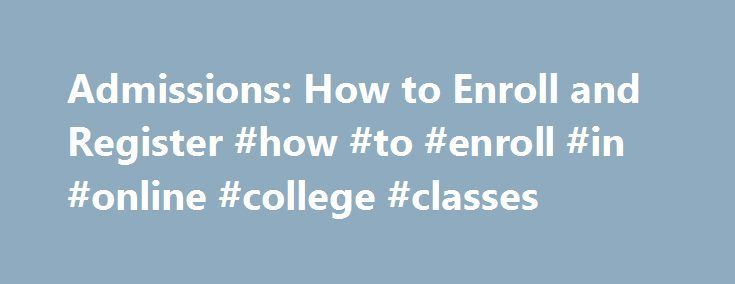 Admissions: How to Enroll and Register #how #to #enroll #in #online #college #classes http://fiji.remmont.com/admissions-how-to-enroll-and-register-how-to-enroll-in-online-college-classes/  # How to Enroll and Register at Ohlone College – Admissions and Records Step 1 Apply online or complete an Ohlone College paper application (available in the center of the printed Class Schedule or download and print the Application for Admission (PDF) ) and submit the application to the Office of…