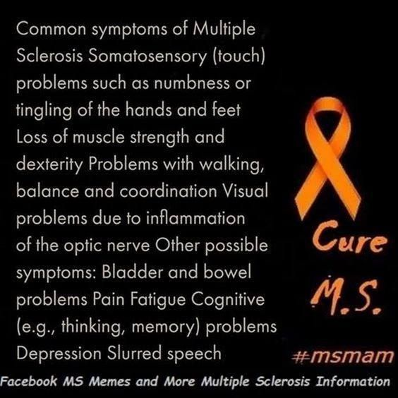 MS...because I'm living it!! Common symptoms of Multiple Sclerosis Somatosensory (touch) problems such as numbness or tingling of the hands and feet Loss of muscle strength and dexterity Problems with walking, balance and coordination Visual problems due to inflammation of the optic nerve problems Depression Slurred speech   #mseducation #msmam  MS Memes and more Multiple Sclerosis Information