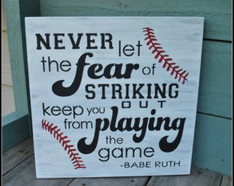 Never let the fear of striking out keep you from playing the game -Babe Ruth