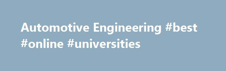 Automotive Engineering #best #online #universities http://degree.nef2.com/automotive-engineering-best-online-universities/  #automotive engineering degree # Automotive Engineering H335 MEng Automotive Engineering Overview The automotive industry is synonomous with creativity and innovation. In the UK, companies like BMW, Jaguar Land Rover, Nissan and Toyota are supported by a huge network of manufacturers, employing highly skilled engineers at the forefront of their field and internationally…