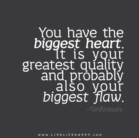 You Have The Biggest Heart It Is Your Greatest Quality And Probably