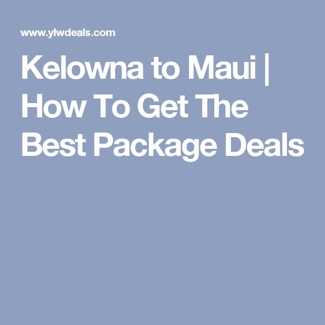 Kelowna to Maui | How To Get The Best Package Deals