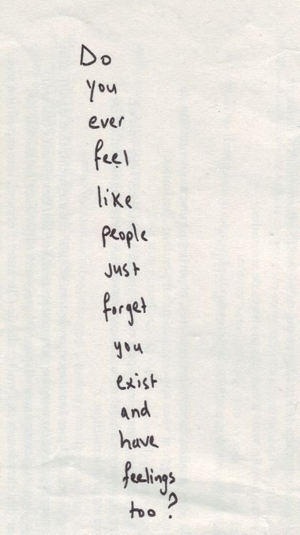 Do you ever feel like people just forget you exist and have feelings too? #depression