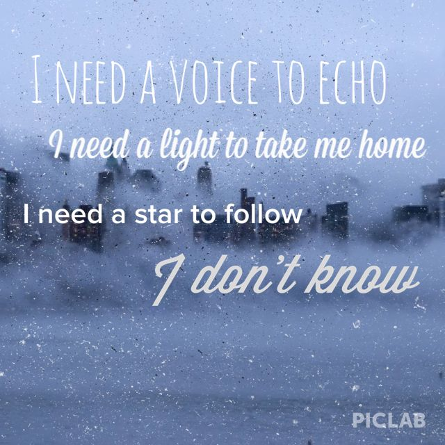 I need a voice to echo I need a light to take me home I need a star to follow I don't know.