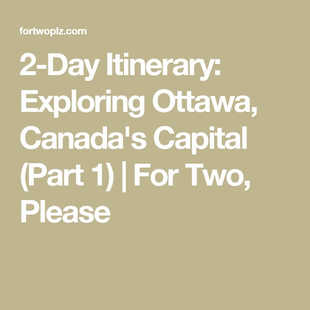 2-Day Itinerary: Exploring Ottawa, Canada's Capital (Part 1) | For Two, Please
