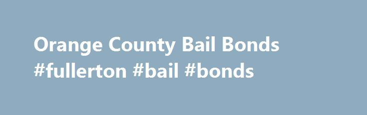 Orange County Bail Bonds #fullerton #bail #bonds http://vermont.remmont.com/orange-county-bail-bonds-fullerton-bail-bonds/  # Main menu Orange County Bail Bonds GET OUT OF JAIL Any Jail | Any Bail | 24/7! Click to Call: ORANGE COUNTY S #1 BAIL BONDS: FREE BAIL LOOK UP: Mention WEBOFFER OC BAIL EXPERTS | WE COME TO YOU | WE MAKE IT EASY! Getting your loved one out of jail can be an anxious and nerve-wracking process. That s why we offer a FREE bail lookup service. Simply call us at…