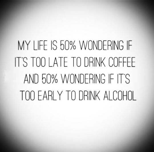 MY LIFE IS 50% WONDERING IF ITS TOO LATE TO DRINK COFFEE AND 50% WONDERING IF ITS TOO EARLY TO DRINK ALCOHOL.