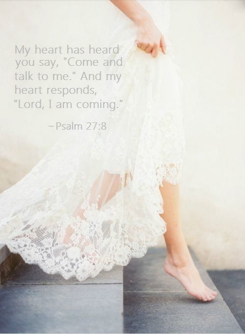 My heart has heard You say, 'Come and talk to Me: and my heart responds, 'Lord, I am coming.'  Psalm 27:8