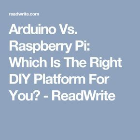 Arduino Vs. Raspberry Pi: Which Is The Right DIY Platform For You? - ReadWrite