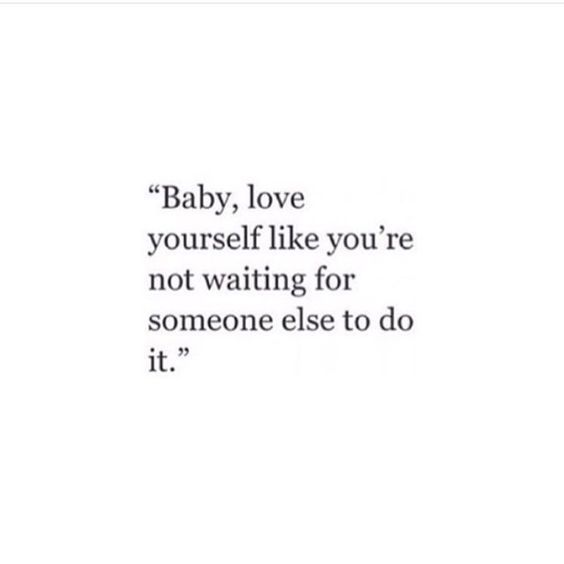 Baby, love yourself like you're not waiting for someone else to do it.