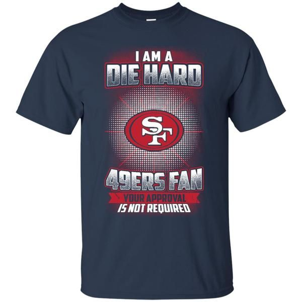 San Fransisco 49ers Shirts Die Hard 49ers Fan Your Approval Not Required T shirts Hoodies San Fransisco 49ers Shirts Die Hard 49ers Fan Your Approval Not Requir