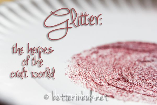 Ha! Glitter...the herpes of the craft world