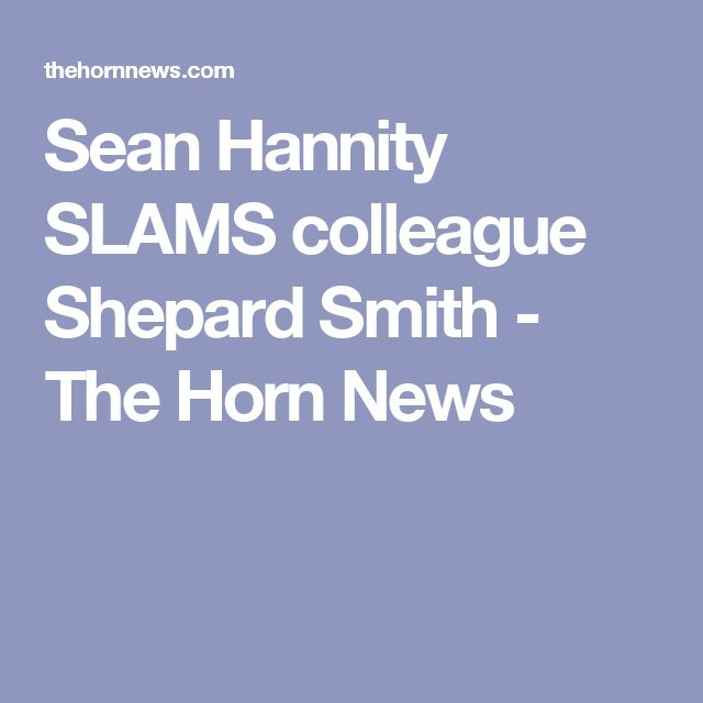 Sean Hannity SLAMS colleague Shepard Smith - The Horn News