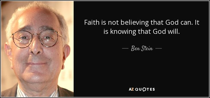 Faith is not believing that God can. It is knowing that God will. - Ben Stein