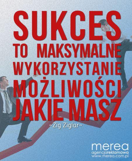 *Sukces to maksymalne wykorzystanie możliwości jakie masz.* ~Zig Ziglar
