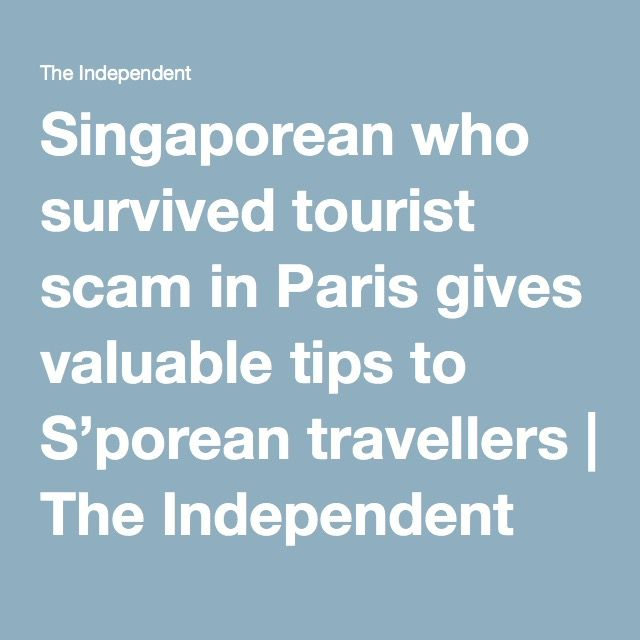 Singaporean who survived tourist scam in Paris gives valuable tips to S'porean travellers | The Independent