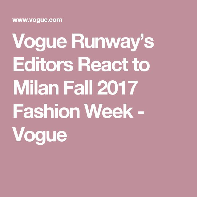 Vogue Runway's Editors React to Milan Fall 2017 Fashion Week - Vogue