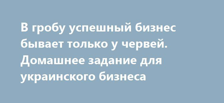 В гробу успешный бизнес бывает только у червей. Домашнее задание для украинского бизнеса http://rusdozor.ru/2016/10/12/v-grobu-uspeshnyj-biznes-byvaet-tolko-u-chervej-domashnee-zadanie-dlya-ukrainskogo-biznesa/  Сотрудничество с Россией необходимо Украине для восстановления и развития ее экономики, и начинать эти контакты должен бизнес, заявил украинский олигарх Дмитрий Фирташ. «Я считаю, что невозможно без России выходить из нашей ситуации», – заявил Фирташ в интервью изданию«Украина.ру»…