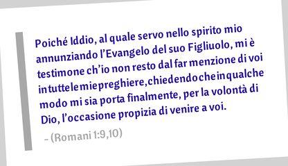 Poiché Iddio, al quale servo nello spirito mio annunziando l'Evangelo del suo Figliuolo, mi è testimone ch'io non resto dal far menzione di voi in tutte le mie preghiere, chiedendo che in qualche modo mi sia porta finalmente, per la volontà di Dio, l'occasione propizia di venire a voi. (Romani 1:9,10)
