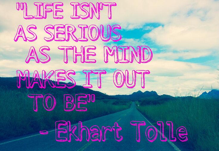 Not so serious..I try to tell this to myself daily.. Tolle.