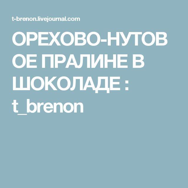ОРЕХОВО-НУТОВОЕ ПРАЛИНЕ В ШОКОЛАДЕ : t_brenon