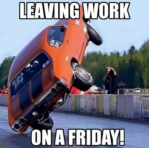 Leaving work on a Friday! - gearhead meme