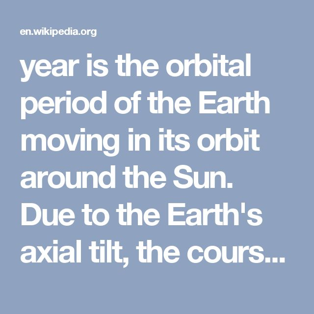 year is the orbital period of the Earth moving in its orbit around the Sun. Due to the Earth's axial tilt, the course of a year sees the passing of the seasons, marked by changes in weather, the hours of daylight, and, consequently, vegetation and soil fertility. In temperate and subpolar regions around the globe, four seasons are generally recognized: spring, summer, autumn  and winter.