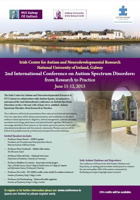 Following the success of the first conference The Irish Centre for Autism and Neurodevelopmental Research at NUI Galway in collaboration with Autism Speaks, are pleased to announce the 2nd International conference on Autism Spectrum Disorders on the 11th and 12th of June 2013, entitled: Autism Spectrum Disorder: from Research to Practice.  Please see www.conference.ie for further information and for updates on the conference.