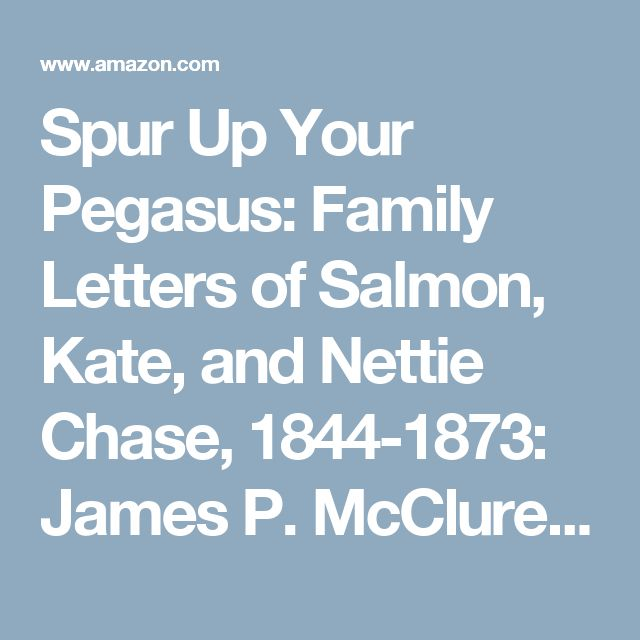 Spur Up Your Pegasus: Family Letters of Salmon, Kate, and Nettie Chase, 1844-1873: James P. McClure, Peg A. Lamphier, Erika M. Kreger: 9780873389884: Amazon.com: Books