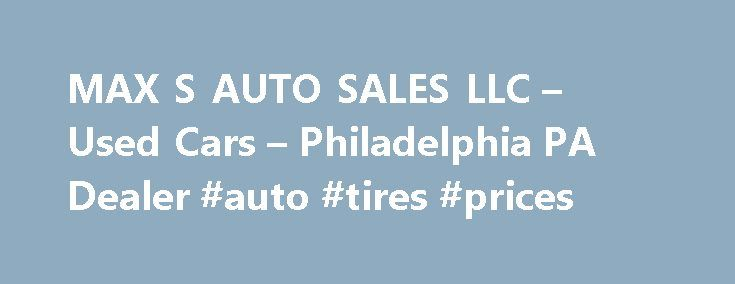 MAX S AUTO SALES LLC – Used Cars – Philadelphia PA Dealer #auto #tires #prices http://china.remmont.com/max-s-auto-sales-llc-used-cars-philadelphia-pa-dealer-auto-tires-prices/  #used auto sales # MAX'S AUTO SALES LLC – Philadelphia PA, 19134 used cars trucks suv for sale. rebuildable vehicles for sale MAX'S AUTO SALES LLC in PA has a dedicated and helpful group of sales employees with many years of experience helping our customer's Philadelphia Used Cars, Used Pickup Trucks needs. Feel free…