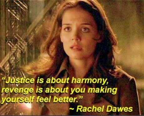 """Justice is about harmony, revenge is about you making yourself feel better."" ~ Rachel Dawes - Batman Begins"