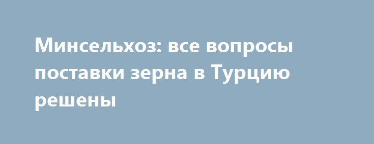 Минсельхоз: все вопросы поставки зерна в Турцию решены https://www.google.com/url?rct=j&sa=t&url=http://milknews.ru/index/novosti-moloko_14869.html&ct=ga&cd=CAIyGTk0MWEzZGVjY2VmNWJkOTM6cnU6cnU6UlU&usg=AFQjCNFMRGOQX24-tiNY4D2lY1HjCjlCuw  Все вопросы, связанные с экспортом зерна в Турцию, решены, завил первый замминистра сельского хозяйства РФ Джамбулат Хатуов на...
