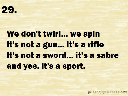 29. We don't twirl... We spin It's not a gun... It's a rifle It's not a sword... It's a sabre And yes... It's a sport.