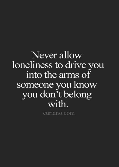 Loneliness or fear.  Be careful.  Don't make mistakes out of either of these.
