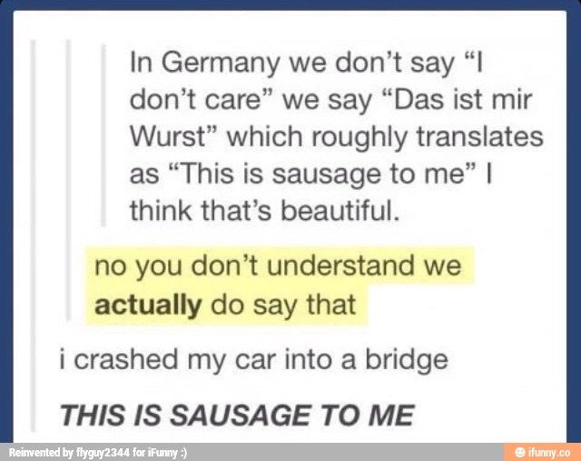 Thank goodness for Germany omg<<< In Dutch we have a saying 'dat zal me een worst wezen' and that means 'that will be sausage to me'.