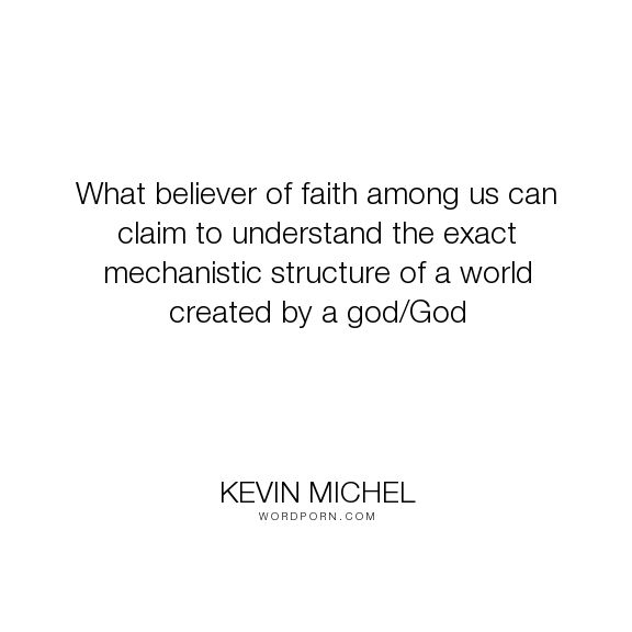 "Kevin Michel - ""What believer of faith among us can claim to understand the exact mechanistic structure..."". god, religion, faith, evolution, physics, creationism, quantum-mechanics"
