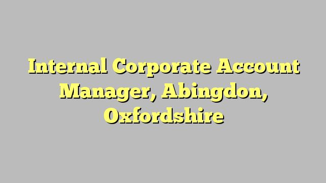 Internal Corporate Account Manager, Abingdon, Oxfordshire