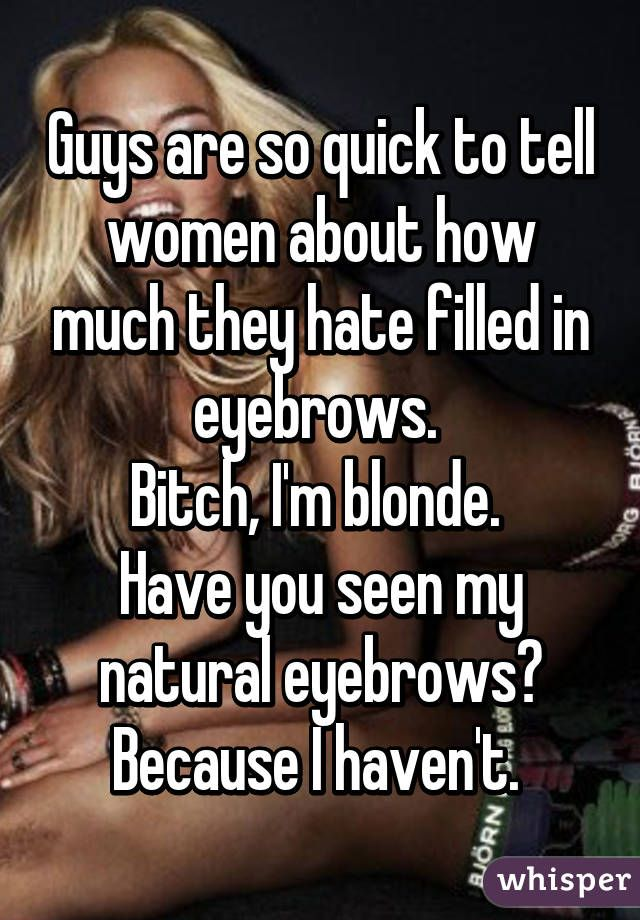 Guys are so quick to tell women about how much they hate filled in eyebrows.  Bitch, I'm blonde.  Have you seen my natural eyebrows? Because I haven't.